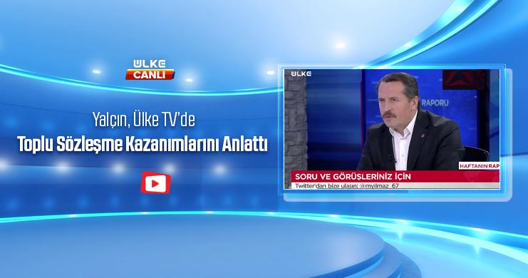 Genel Başkan Ali Yalçın, Ülke TV'de Toplu Sözleşme Kazanımlarını Anlattı